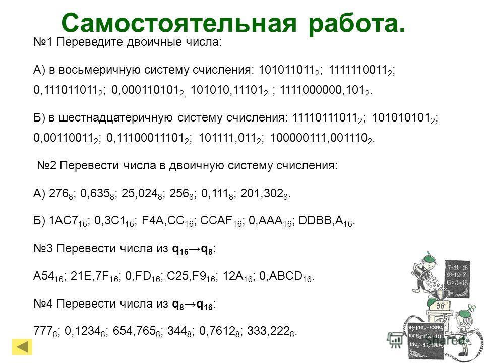 Самостоятельная работа. 1 Переведите двоичные числа: А) в восьмеричную систему счисления: 101011011 2 ; 1111110011 2 ; 0,111011011 2 ; 0,000110101 2; 101010,11101 2 ; 1111000000,101 2. Б) в шестнадцатеричную систему счисления: 11110111011 2 ; 1010101