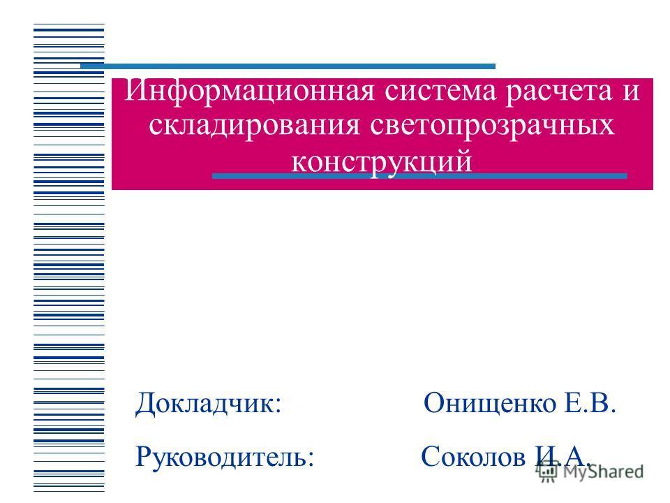 Информационная система расчета и складирования светопрозрачных конструкций Докладчик: Онищенко Е.В. Руководитель: Соколов И.А.