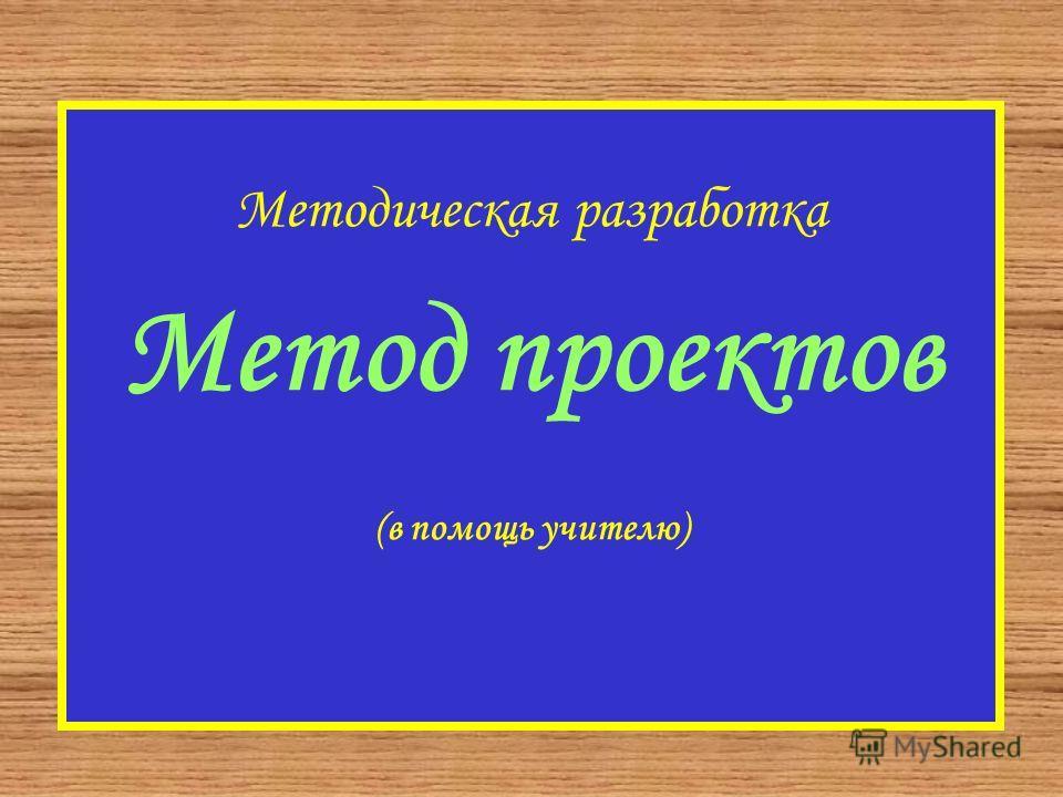 Методическая разработка Метод проектов (в помощь учителю)