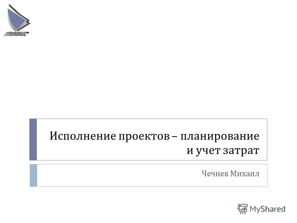 Исполнение проектов – планирование и учет затрат Чечнев Михаил