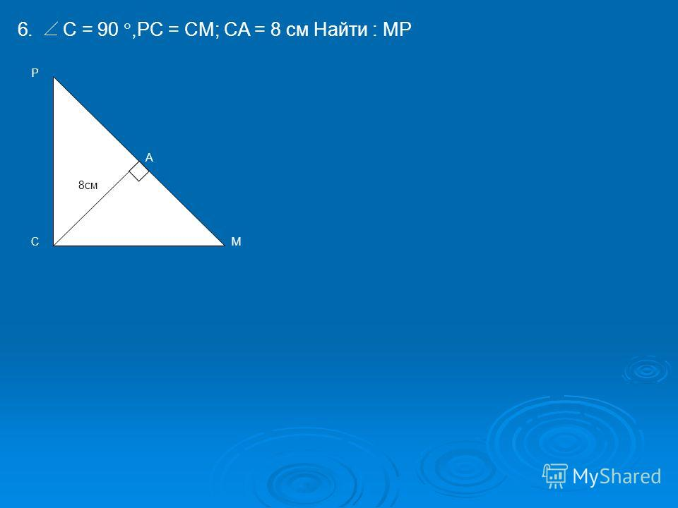 6. C = 90,PC = CM; CA = 8 см Найти : MP P 8см A MC