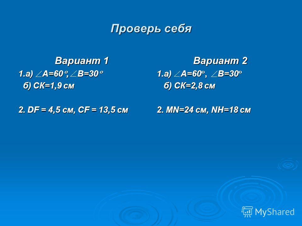 Проверь себя Вариант 1 1.а) А=60, В=30 1.а) А=60, В=30 б) СК=1,9 см б) СК=1,9 см 2. DF = 4,5 см, CF = 13,5 см Вариант 2 1.а) А=60, В=30 1.а) А=60, В=30 б) СК=2,8 см б) СК=2,8 см 2. MN=24 см, NH=18 см