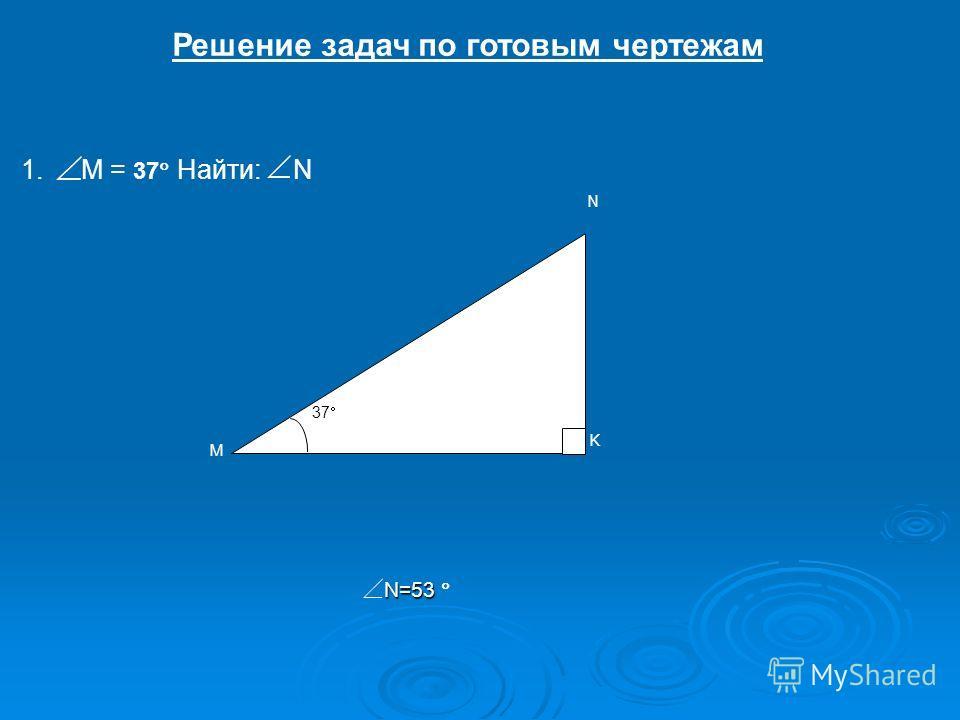 Решение задач по готовым чертежам 1.1.М = 37 Найти:N М N 37 K N=53 N=53