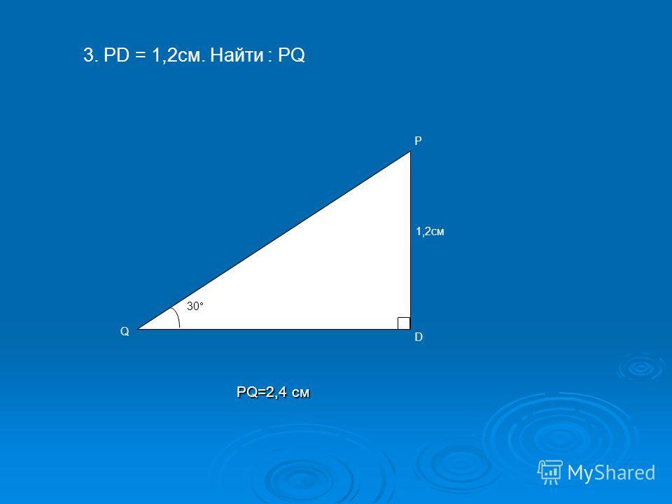 30 D 1,2см P Q 3. PD = 1,2cм. Найти : PQ PQ=2,4 см