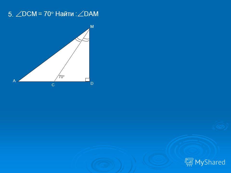 А М D С 70 5. DCM = 70 Найти : DAM