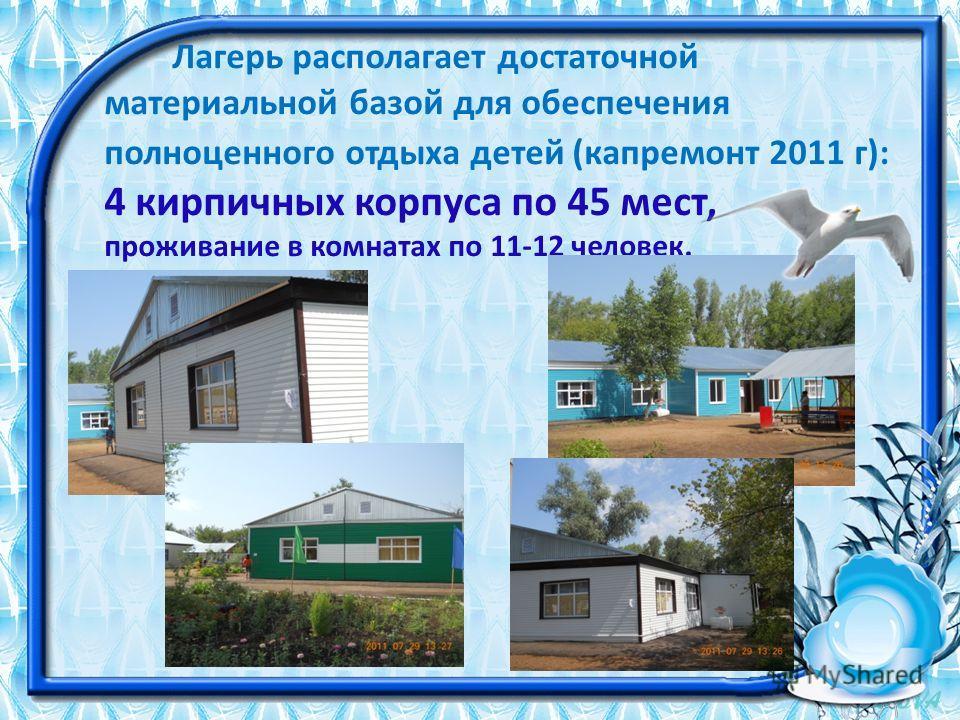 Лагерь располагает достаточной материальной базой для обеспечения полноценного отдыха детей (капремонт 2011 г): 4 кирпичных корпуса по 45 мест, проживание в комнатах по 11-12 человек.