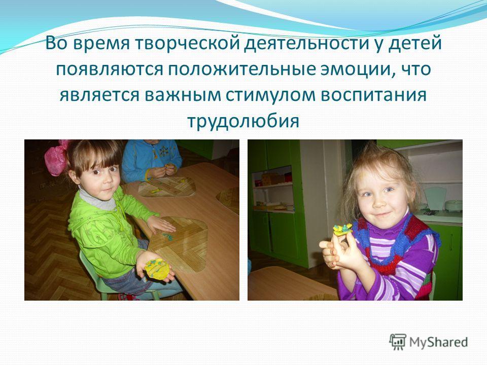 Во время творческой деятельности у детей появляются положительные эмоции, что является важным стимулом воспитания трудолюбия