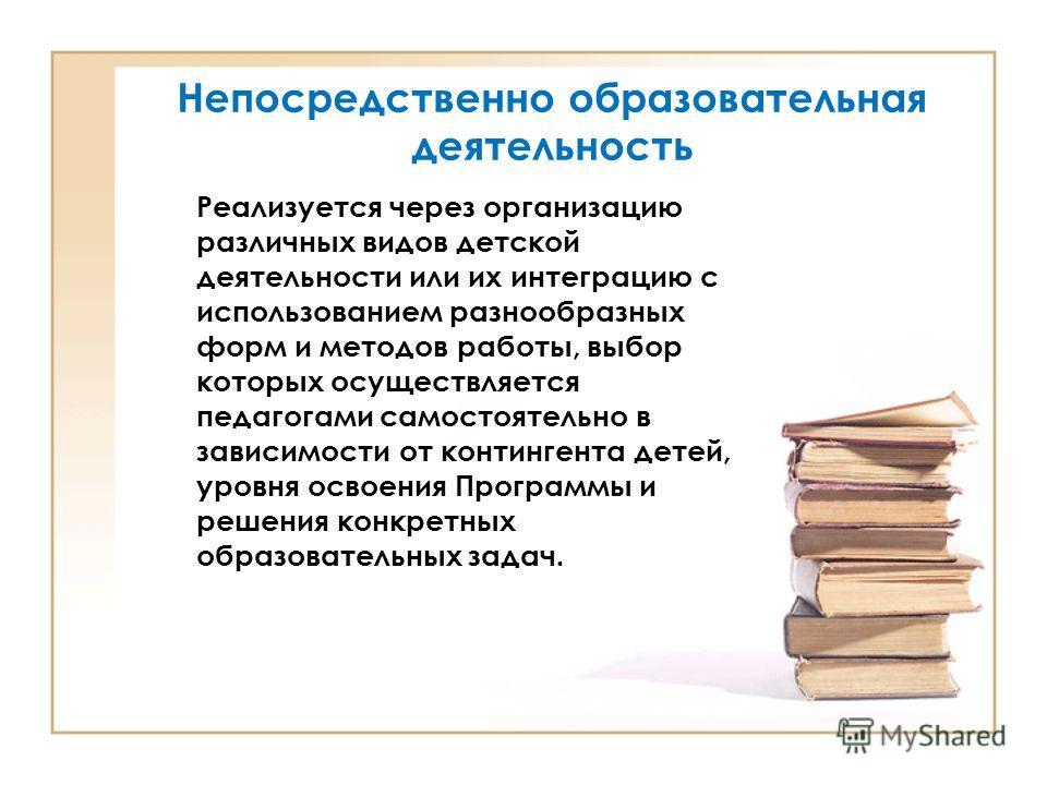 Непосредственно образовательная деятельность Реализуется через организацию различных видов детской деятельности или их интеграцию с использованием разнообразных форм и методов работы, выбор которых осуществляется педагогами самостоятельно в зависимос