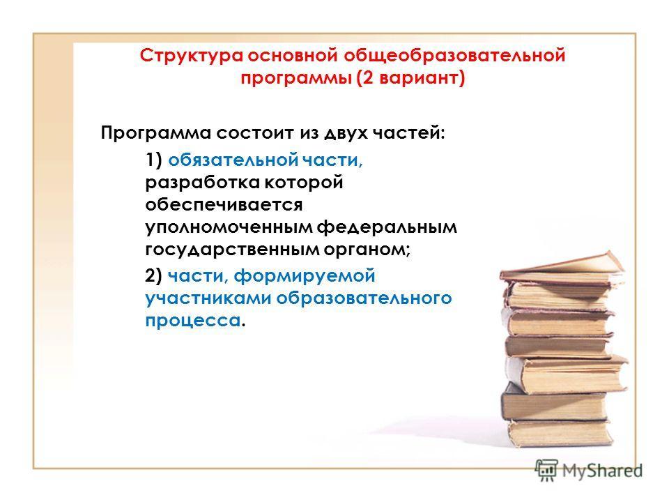 Структура основной общеобразовательной программы (2 вариант) Программа состоит из двух частей: 1) обязательной части, разработка которой обеспечивается уполномоченным федеральным государственным органом; 2) части, формируемой участниками образователь