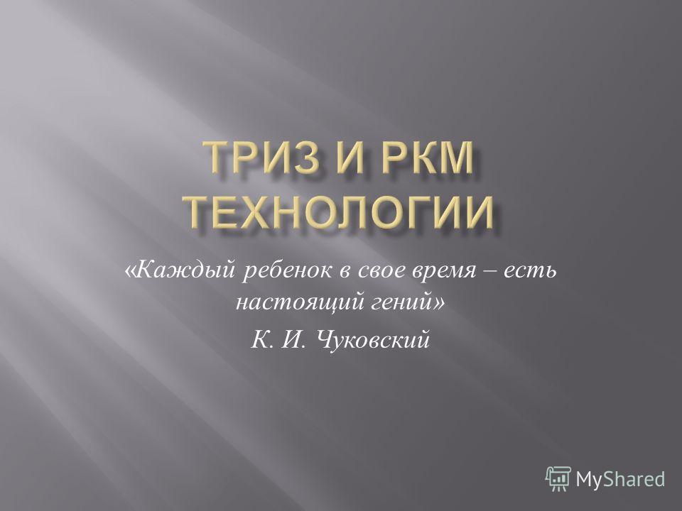 « Каждый ребенок в свое время – есть настоящий гений » К. И. Чуковский