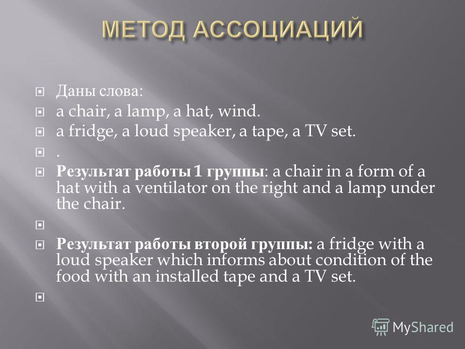Даны слова : a chair, a lamp, a hat, wind. a fridge, a loud speaker, a tape, a TV set.. Результат работы 1 группы : a chair in a form of a hat with a ventilator on the right and a lamp under the chair. Результат работы второй группы : a fridge with a