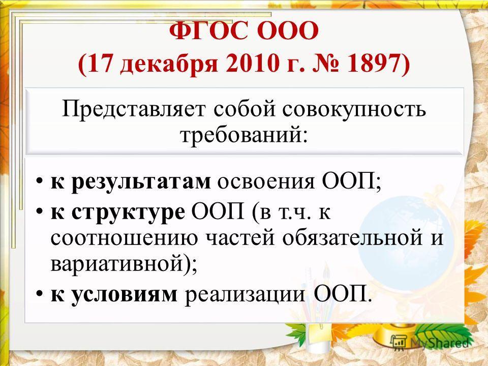ФГОС ООО (17 декабря 2010 г. 1897) Представляет собой совокупность требований: к результатам освоения ООП; к структуре ООП (в т.ч. к соотношению частей обязательной и вариативной); к условиям реализации ООП.