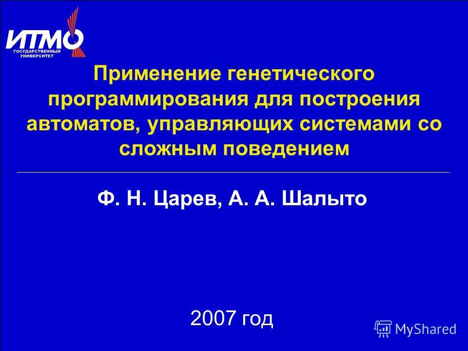 Применение генетического программирования для построения автоматов, управляющих системами со сложным поведением Ф. Н. Царев, А. А. Шалыто 2007 год