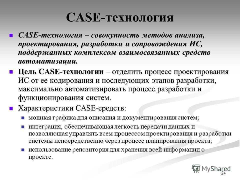 24 CASE-технология CASE-технология – совокупность методов анализа, проектирования, разработки и сопровождения ИС, поддержанных комплексом взаимосвязанных средств автоматизации. CASE-технология – совокупность методов анализа, проектирования, разработк