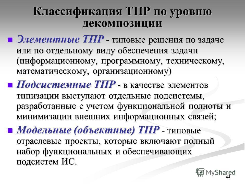 44 Классификация ТПР по уровню декомпозиции Элементные ТПР - типовые решения по задаче или по отдельному виду обеспечения задачи (информационному, программному, техническому, математическому, организационному) Элементные ТПР - типовые решения по зада