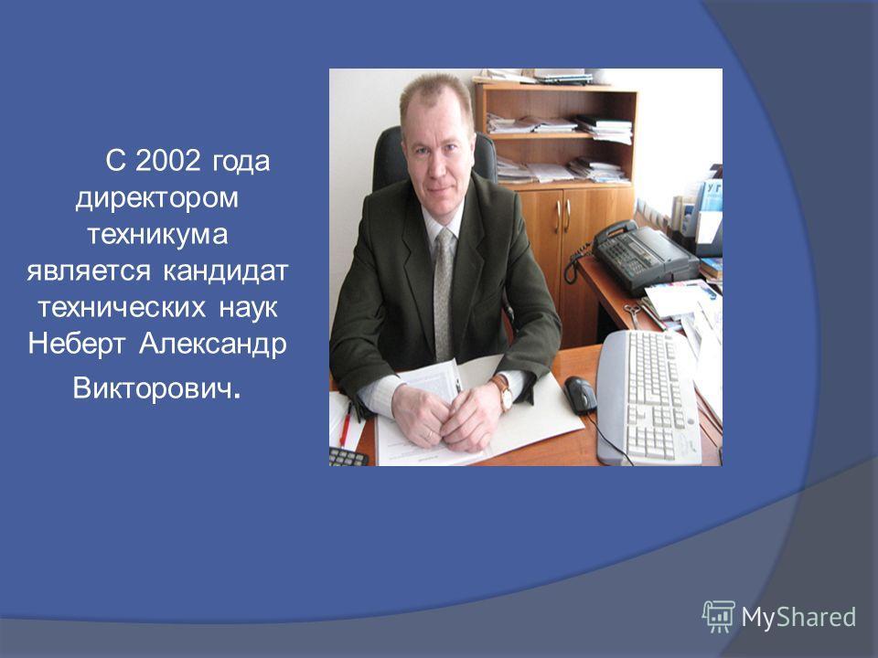 С 2002 года директором техникума является кандидат технических наук Неберт Александр Викторович.
