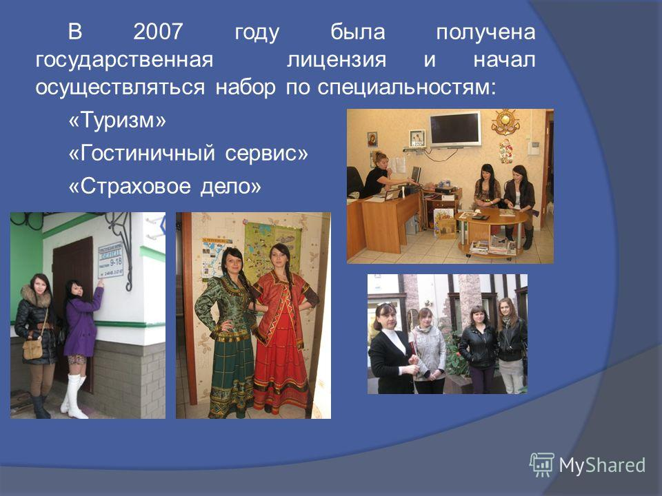 В 2007 году была получена государственная лицензия и начал осуществляться набор по специальностям: «Туризм» «Гостиничный сервис» «Страховое дело»