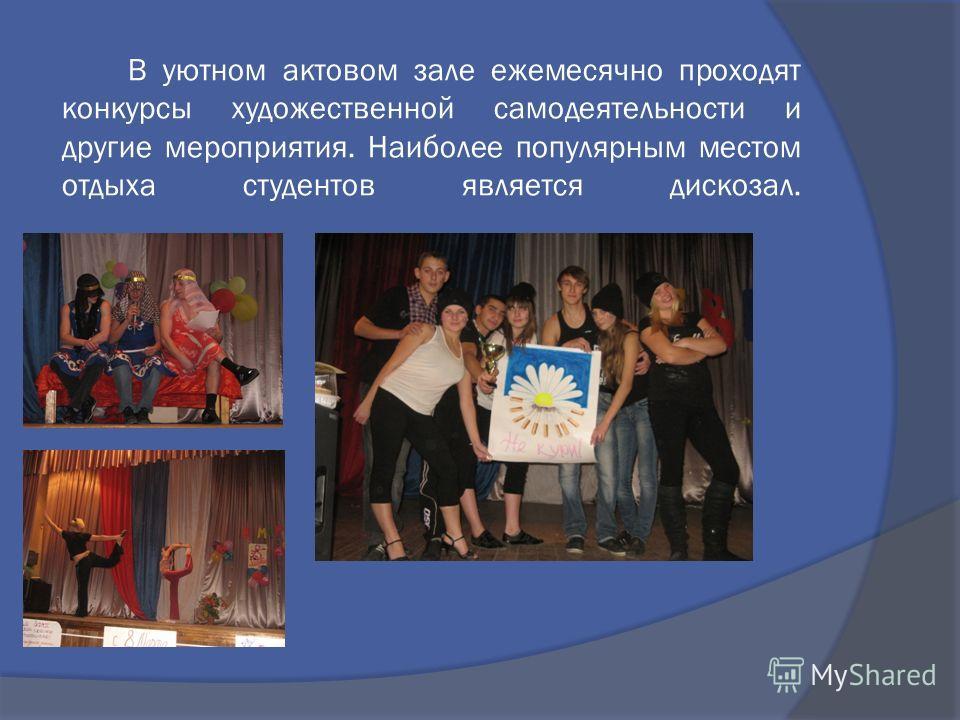 В уютном актовом зале ежемесячно проходят конкурсы художественной самодеятельности и другие мероприятия. Наиболее популярным местом отдыха студентов является дискозал.