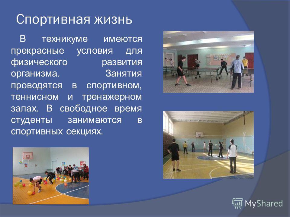 Спортивная жизнь В техникуме имеются прекрасные условия для физического развития организма. Занятия проводятся в спортивном, теннисном и тренажерном залах. В свободное время студенты занимаются в спортивных секциях.