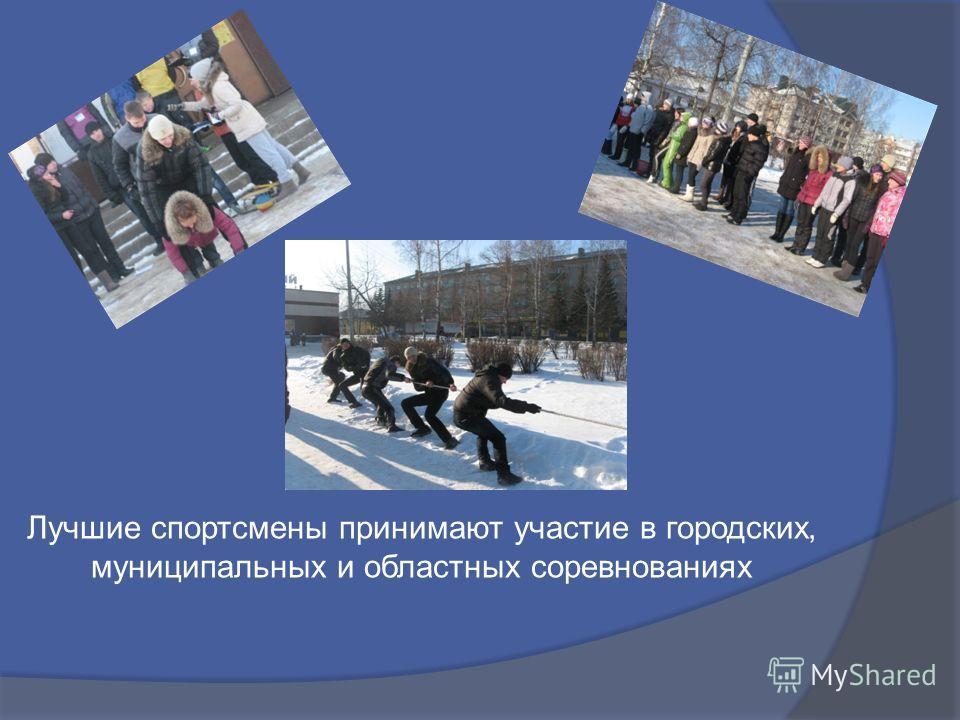 Лучшие спортсмены принимают участие в городских, муниципальных и областных соревнованиях