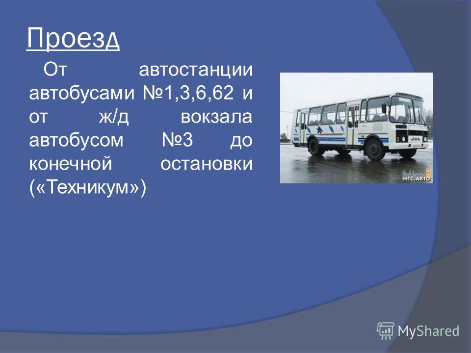 Проезд От автостанции автобусами 1,3,6,62 и от ж/д вокзала автобусом 3 до конечной остановки («Техникум»)