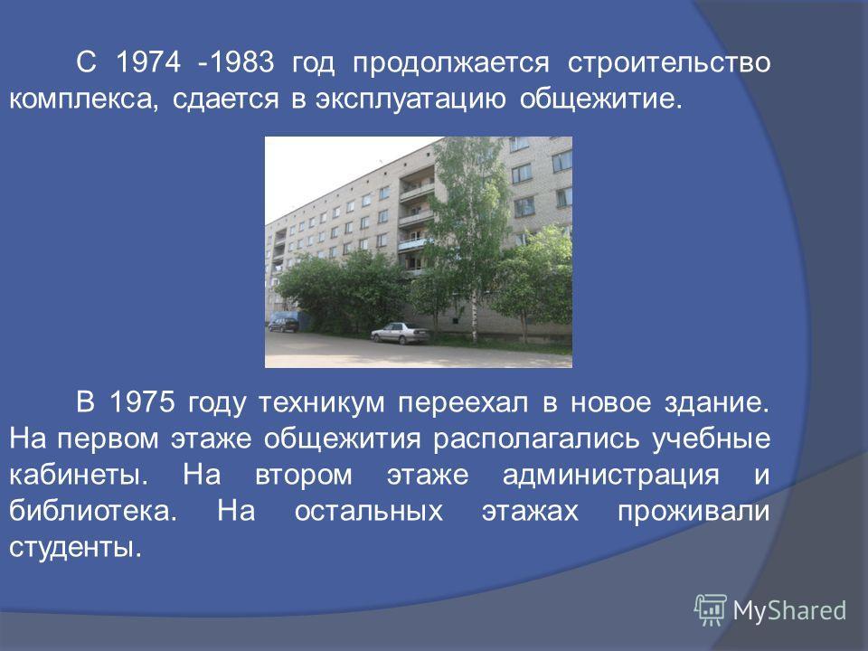 С 1974 -1983 год продолжается строительство комплекса, сдается в эксплуатацию общежитие. В 1975 году техникум переехал в новое здание. На первом этаже общежития располагались учебные кабинеты. На втором этаже администрация и библиотека. На остальных