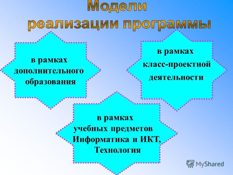 в рамках дополнительного образования в рамках учебных предметов Информатика и ИКТ, Технология в рамках класс-проектной деятельности