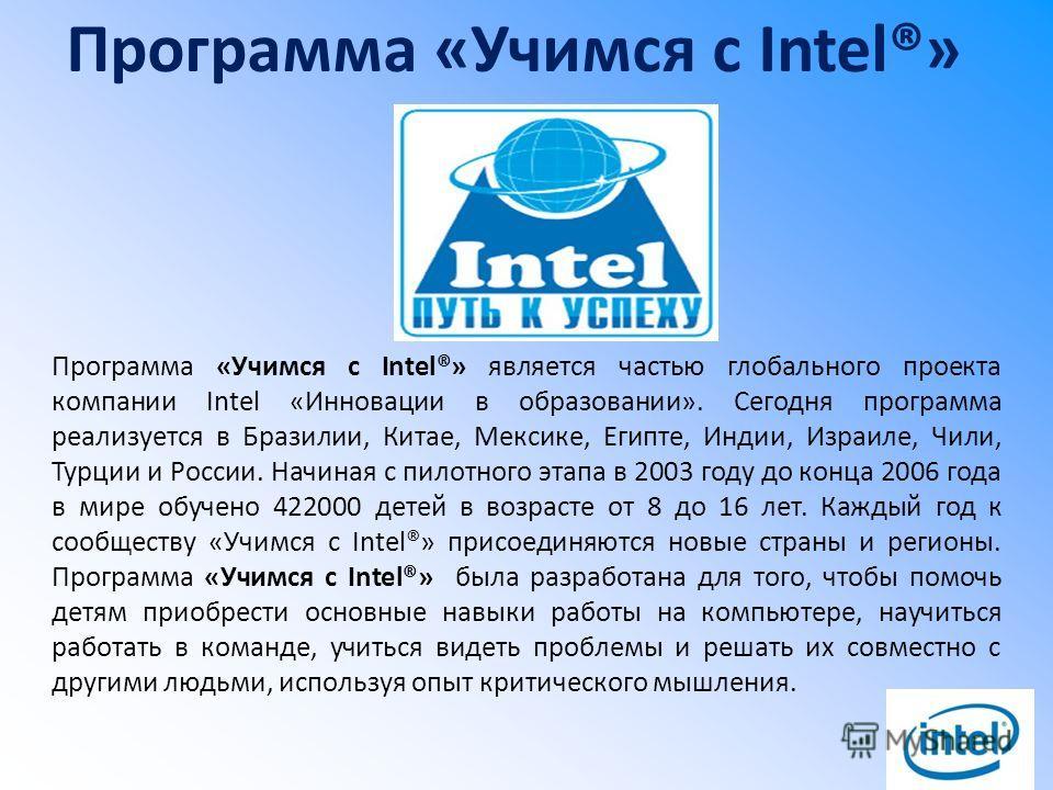 Программа «Учимся с Intel®» Программа «Учимся с Intel®» является частью глобального проекта компании Intel «Инновации в образовании». Сегодня программа реализуется в Бразилии, Китае, Мексике, Египте, Индии, Израиле, Чили, Турции и России. Начиная с п