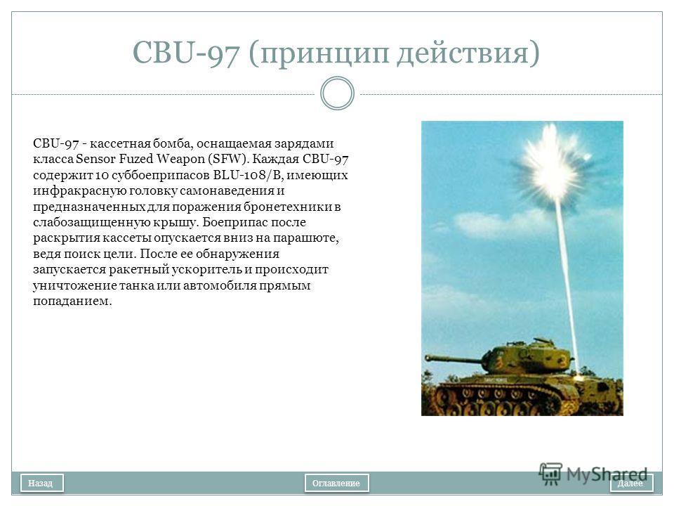 CBU-97 (принцип действия) Далее Назад CBU-97 - кассетная бомба, оснащаемая зарядами класса Sensor Fuzed Weapon (SFW). Каждая CBU-97 содержит 10 суббоеприпасов BLU-108/B, имеющих инфракрасную головку самонаведения и предназначенных для поражения броне
