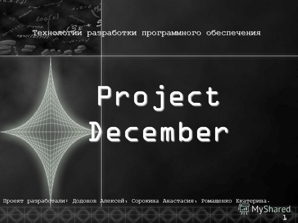 Технологии разработки программного обеспечения Project December Проект разработали : Додонов Алексей, Сорокина Анастасия, Ромащенко Екатерина. 1