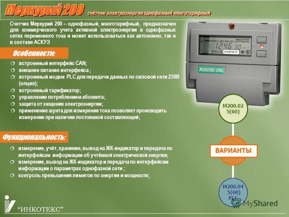 Особенности: Счетчик Меркурий 200 – однофазный, многотарифный, предназначен для коммерческого учета активной электроэнергии в однофазных сетях переменного тока и может использоваться как автономно, так и в составе АСКУЭ Функциональность: встроенный и