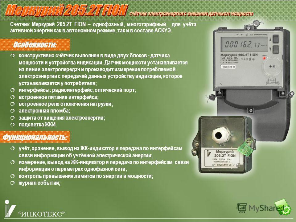 Особенности: Счетчик Меркурий 205.2Т FION – однофазный, многотарифный, для учёта активной энергии как в автономном режиме, так и в составе АСКУЭ. Функциональность: конструктивно счётчик выполнен в виде двух блоков - датчика мощности и устройства инди