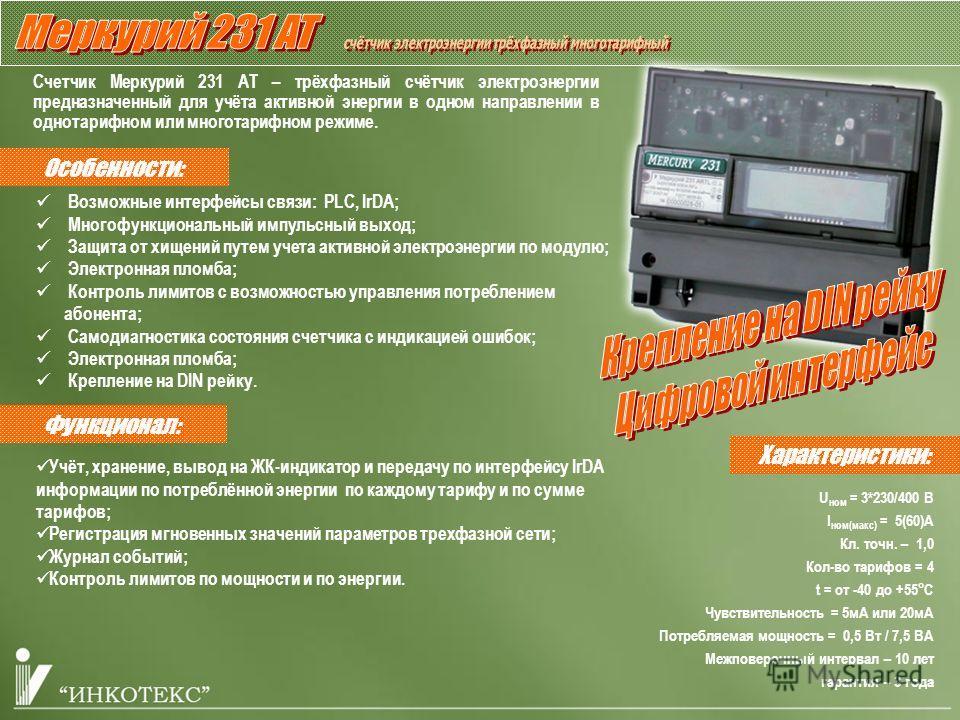 Счетчик Меркурий 231 АТ – трёхфазный счётчик электроэнергии предназначенный для учёта активной энергии в одном направлении в однотарифном или многотарифном режиме. Учёт, хранение, вывод на ЖК-индикатор и передачу по интерфейсу IrDA информации по потр