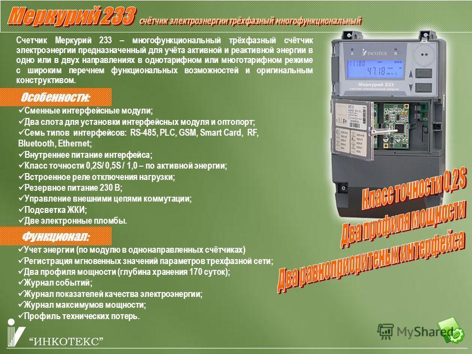 Особенности: Счетчик Меркурий 233 – многофункциональный трёхфазный счётчик электроэнергии предназначенный для учёта активной и реактивной энергии в одно или в двух направлениях в однотарифном или многотарифном режиме с широким перечнем функциональных