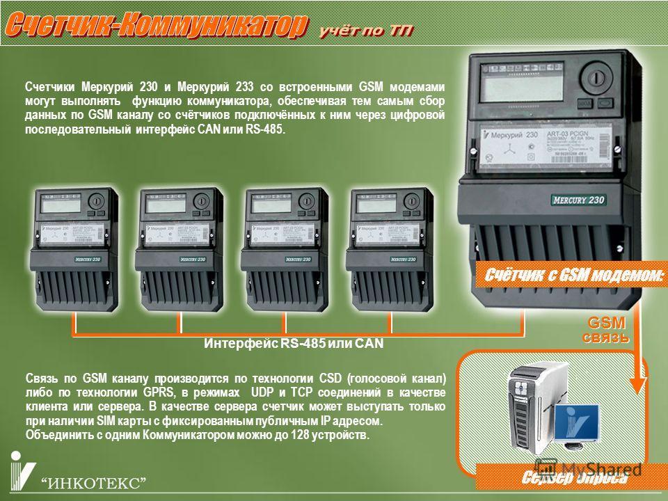 GSM шлюз Счетчики Меркурий 230 и Меркурий 233 со встроенными GSM модемами могут выполнять функцию коммуникатора, обеспечивая тем самым сбор данных по GSM каналу со счётчиков подключённых к ним через цифровой последовательный интерфейс CAN или RS-485.