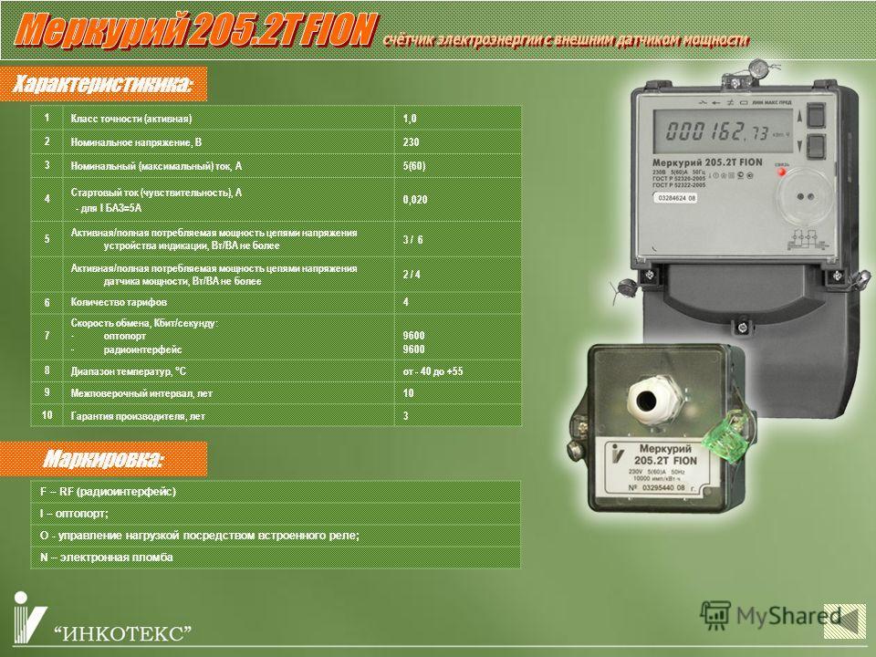 Характеристикика: 1Класс точности (активная)1,0 2Номинальное напряжение, В230 3Номинальный (максимальный) ток, А5(60) 4 Стартовый ток (чувствительность), А - для I БАЗ=5А 0,020 5 Активная/полная потребляемая мощность цепями напряжения устройства инди