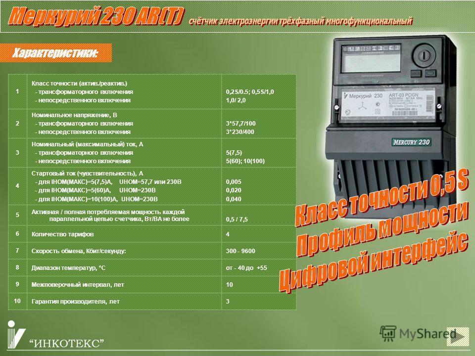 Характеристики: 1 Класс точности (актив./реактив.) - трансформаторного включения - непосредственного включения 0,2S/0.5; 0,5S/1,0 1,0/ 2,0 2 Номинальное напряжение, В - трансформаторного включения - непосредственного включения 3*57,7/100 3*230/400 3