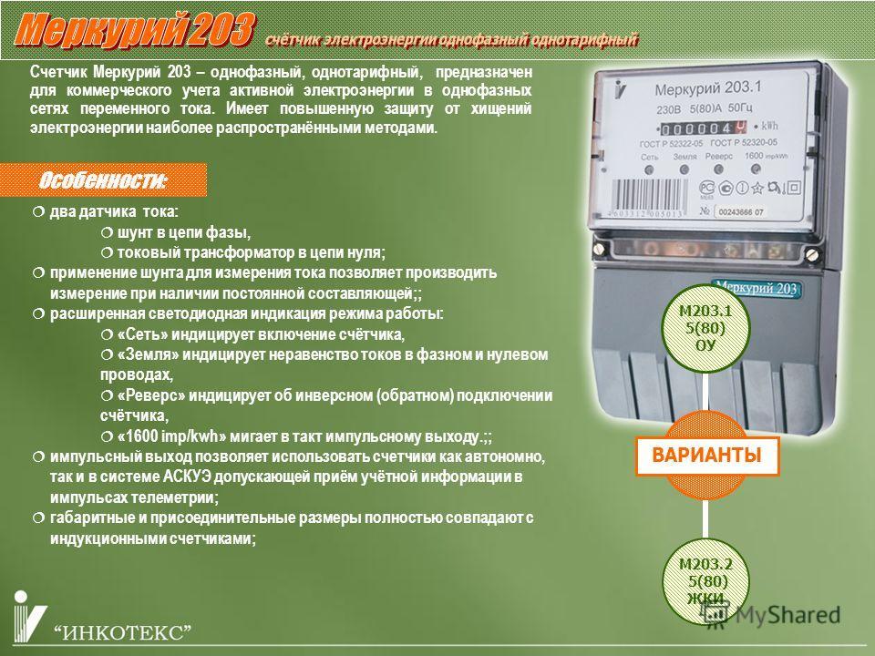 Особенности: Счетчик Меркурий 203 – однофазный, однотарифный, предназначен для коммерческого учета активной электроэнергии в однофазных сетях переменного тока. Имеет повышенную защиту от хищений электроэнергии наиболее распространёнными методами. два