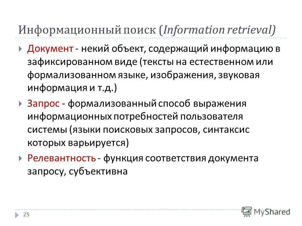 Информационный поиск ( Information retrieval) Документ - некий объект, содержащий информацию в зафиксированном виде ( тексты на естественном или формализованном языке, изображения, звуковая информация и т. д.) Запрос - формализованный способ выражени