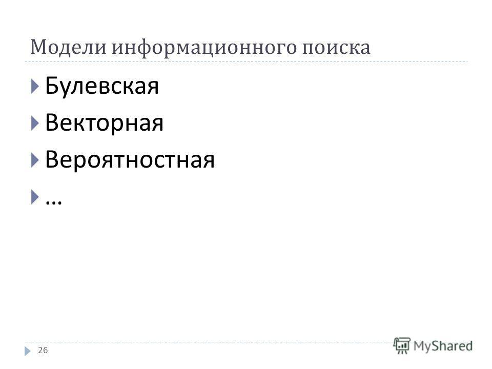 Модели информационного поиска Булевская Векторная Вероятностная … 26