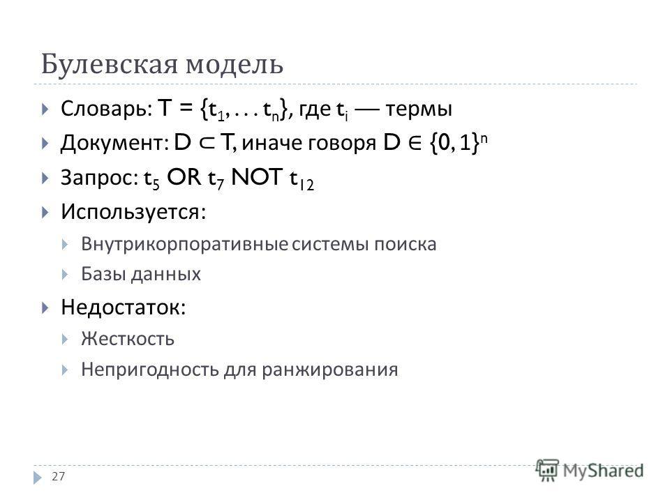 Булевская модель Словарь : T = {t 1,... t n }, где t i термы Документ : D T, иначе говоря D {0, 1} n Запрос : t 5 OR t 7 NOT t 12 Используется : Внутрикорпоративные системы поиска Базы данных Недостаток : Жесткость Непригодность для ранжирования 27