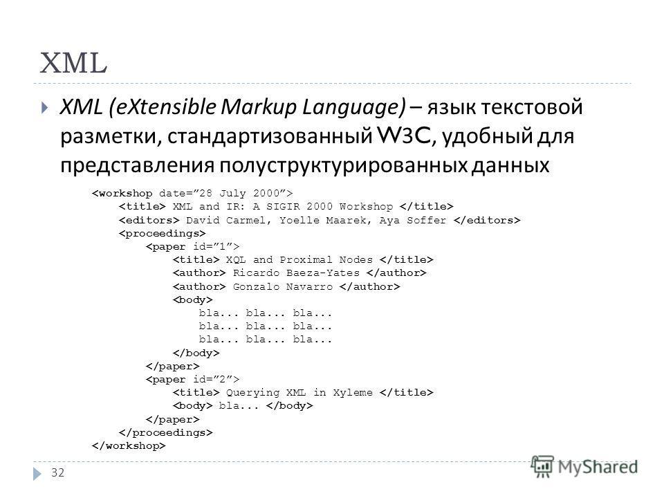 XML XML (eXtensible Markup Language) – язык текстовой разметки, стандартизованный W3C, удобный для представления полуструктурированных данных 32 XML and IR: A SIGIR 2000 Workshop David Carmel, Yoelle Maarek, Aya Soffer XQL and Proximal Nodes Ricardo