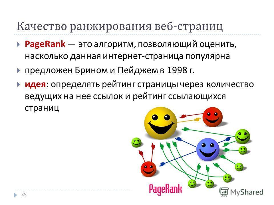 Качество ранжирования веб - страниц PageRank это алгоритм, позволяющий оценить, насколько данная интернет - страница популярна предложен Брином и Пейджем в 1998 г. идея : определять рейтинг страницы через количество ведущих на нее ссылок и рейтинг сс