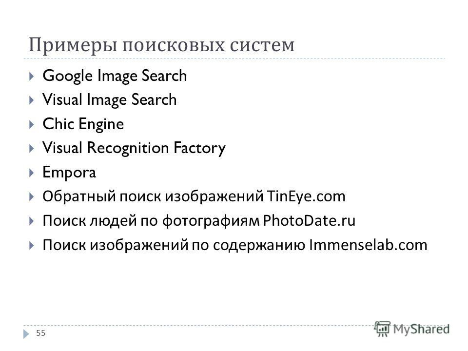 Примеры поисковых систем Google Image Search Visual Image Search Chic Engine Visual Recognition Factory Empora Обратный поиск изображений TinEye.com Поиск людей по фотографиям PhotoDate.ru Поиск изображений по содержанию Immenselab.com 55