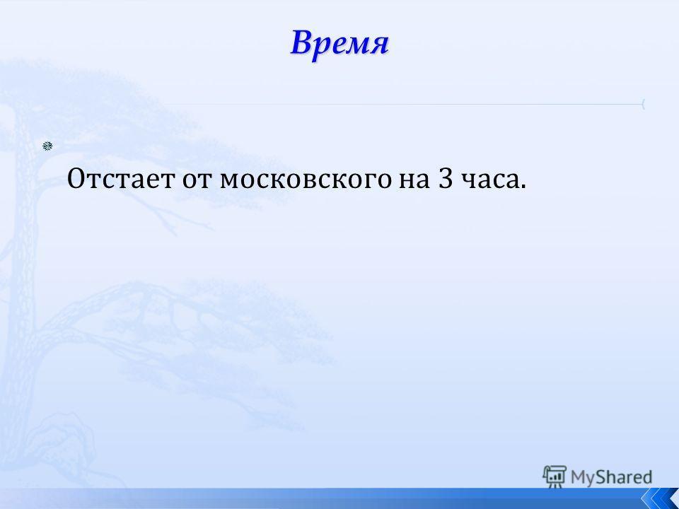 Отстает от московского на 3 часа.