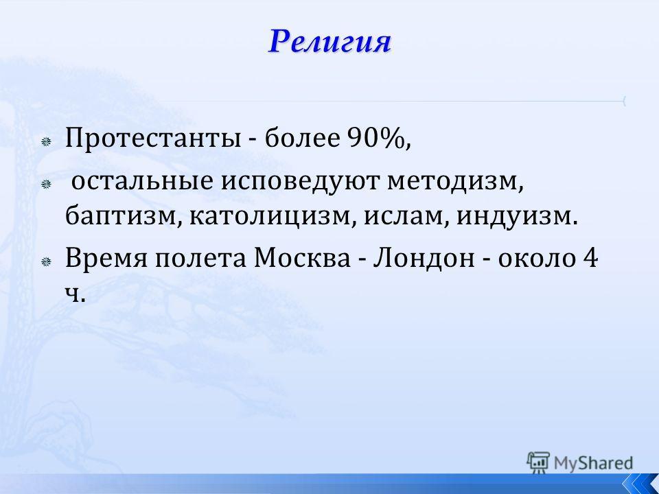 Протестанты - более 90%, остальные исповедуют методизм, баптизм, католицизм, ислам, индуизм. Время полета Москва - Лондон - около 4 ч.