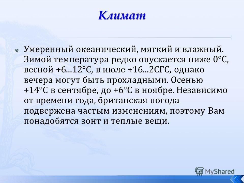 Умеренный океанический, мягкий и влажный. Зимой температура редко опускается ниже 0°С, весной +6...12°С, в июле +16...2СГС, однако вечера могут быть прохладными. Осенью +14°С в сентябре, до +6°С в ноябре. Независимо от времени года, британская погода