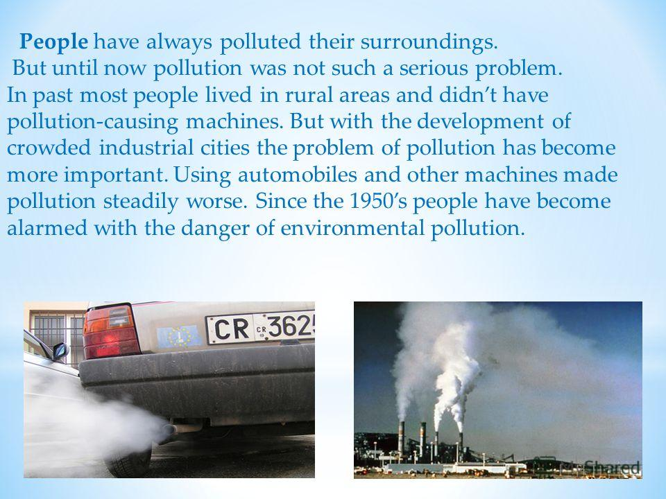 People have always polluted their surroundings. But until now pollution was not such a serious problem. In past most people lived in rural areas and didnt have pollution-causing machines. But with the development of crowded industrial cities the prob