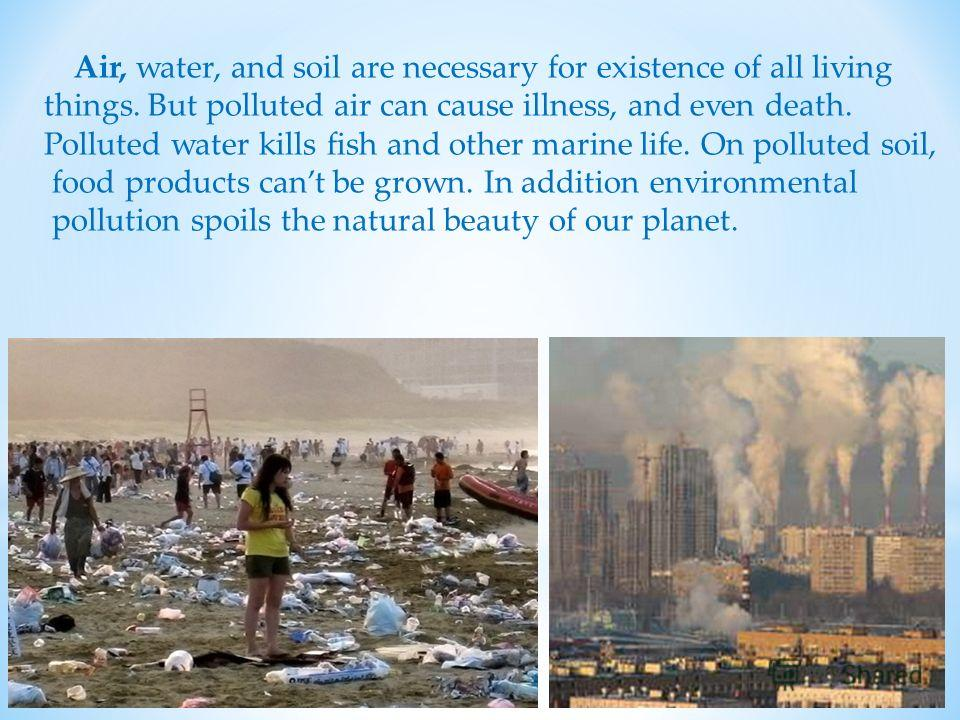 Air, water, and soil are necessary for existence of all living things. But polluted air can cause illness, and even death. Polluted water kills fish and other marine life. On polluted soil, food products cant be grown. In addition environmental pollu