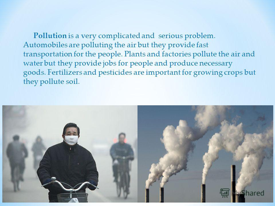 Pollution is a very complicated and serious problem. Automobiles are polluting the air but they provide fast transportation for the people. Plants and factories pollute the air and water but they provide jobs for people and produce necessary goods. F